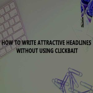 How to write attractive headlines without using clickbait